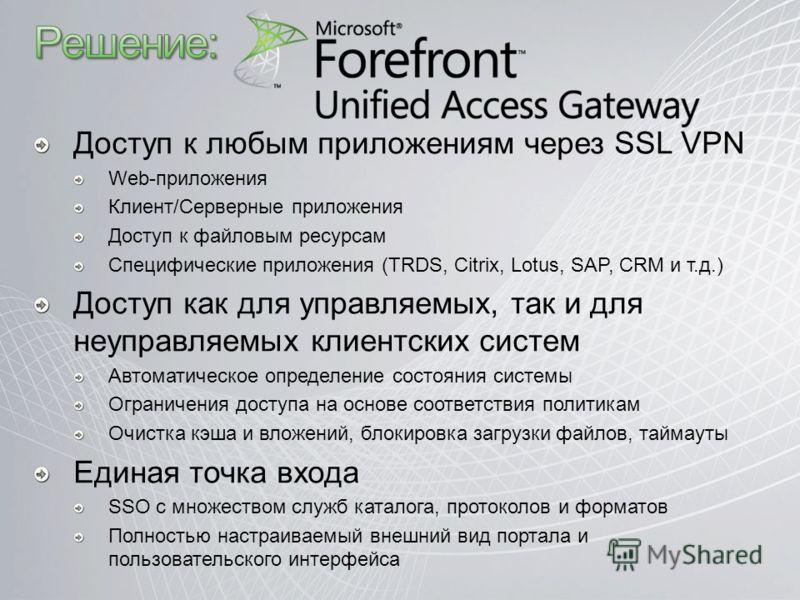 Доступ к любым приложениям через SSL VPN Web-приложения Клиент/Серверные приложения Доступ к файловым ресурсам Специфические приложения (TRDS, Citrix, Lotus, SAP, CRM и т.д.) Доступ как для управляемых, так и для неуправляемых клиентских систем Автом