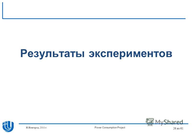 26 из 61 Результаты экспериментов Н.Новгород, 2011 г.Power Consumption Project
