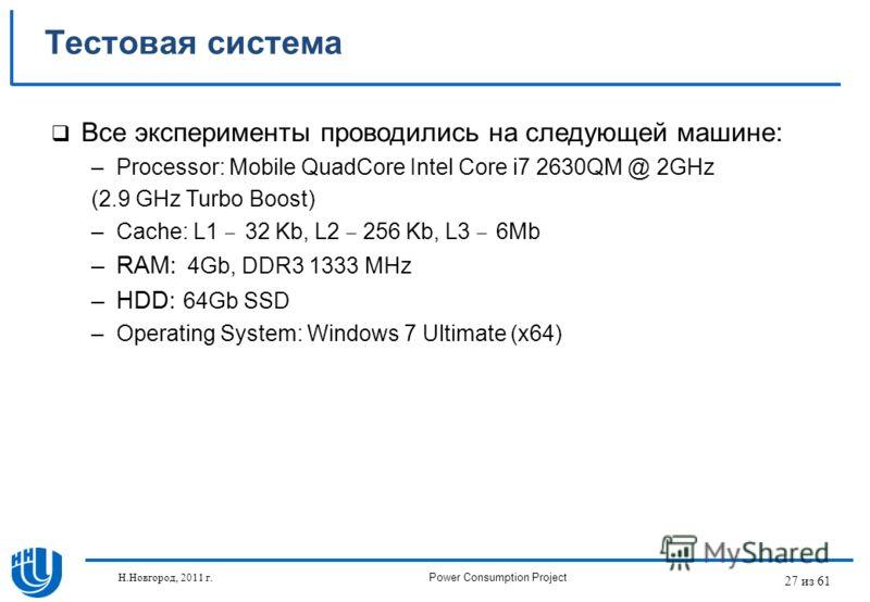 27 из 61 Тестовая система Все эксперименты проводились на следующей машине: –Processor: Mobile QuadCore Intel Core i7 2630QM @ 2GHz (2.9 GHz Turbo Boost) –Cache: L1 32 Kb, L2 256 Kb, L3 6Mb –RAM: 4Gb, DDR3 1333 MHz –HDD: 64Gb SSD –Operating System: W