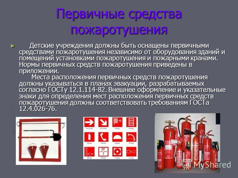 Первичные средства пожаротушения Детские учреждения должны быть оснащены первичными средствами пожаротушения независимо от оборудования зданий и помещений установками пожаротушения и пожарными кранами. Нормы первичных средств пожаротушения приведены