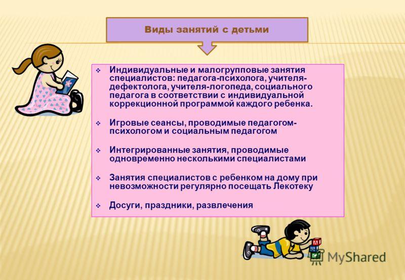 Индивидуальные и малогрупповые занятия специалистов: педагога-психолога, учителя- дефектолога, учителя-логопеда, социального педагога в соответствии с индивидуальной коррекционной программой каждого ребенка. Игровые сеансы, проводимые педагогом- псих