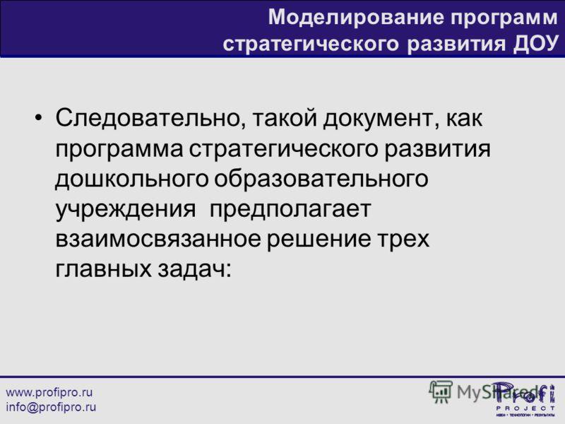 www.profipro.ru info@profipro.ru Моделирование программ стратегического развития ДОУ Следовательно, такой документ, как программа стратегического развития дошкольного образовательного учреждения предполагает взаимосвязанное решение трех главных задач
