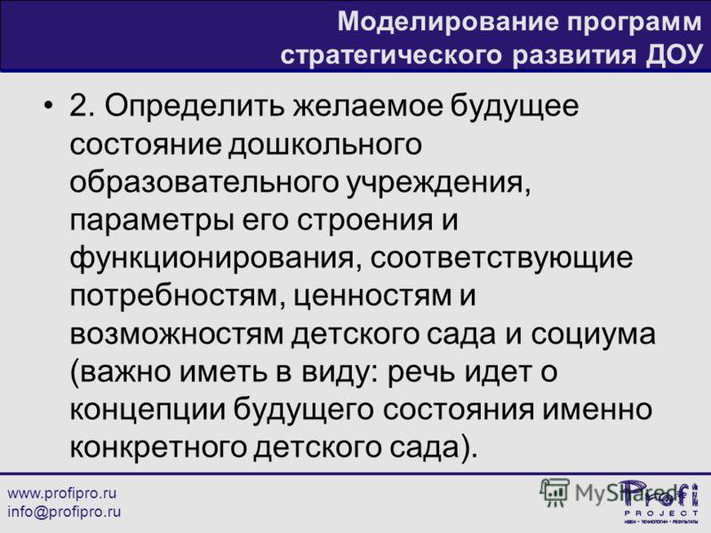 www.profipro.ru info@profipro.ru Моделирование программ стратегического развития ДОУ 2. Определить желаемое будущее состояние дошкольного образовательного учреждения, параметры его строения и функционирования, соответствующие потребностям, ценностям