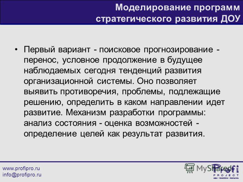 www.profipro.ru info@profipro.ru Моделирование программ стратегического развития ДОУ Первый вариант - поисковое прогнозирование - перенос, условное продолжение в будущее наблюдаемых сегодня тенденций развития организационной системы. Оно позволяет вы