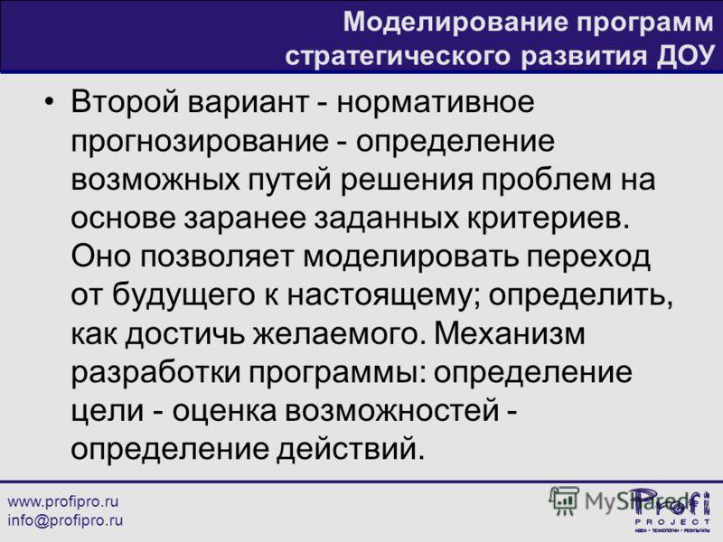 www.profipro.ru info@profipro.ru Моделирование программ стратегического развития ДОУ Второй вариант - нормативное прогнозирование - определение возможных путей решения проблем на основе заранее заданных критериев. Оно позволяет моделировать переход о