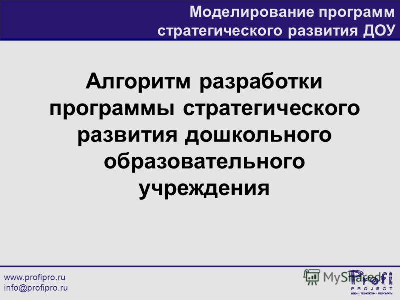 www.profipro.ru info@profipro.ru Моделирование программ стратегического развития ДОУ Алгоритм разработки программы стратегического развития дошкольного образовательного учреждения