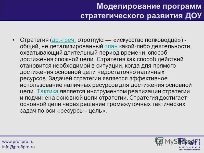 www.profipro.ru info@profipro.ru Моделирование программ стратегического развития ДОУ Стратегия (др.-греч. στρατηγία «искусство полководца») - общий, не детализированный план какой-либо деятельности, охватывающий длительный период времени, способ дост
