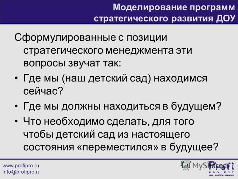www.profipro.ru info@profipro.ru Моделирование программ стратегического развития ДОУ Сформулированные с позиции стратегического менеджмента эти вопросы звучат так: Где мы (наш детский сад) находимся сейчас? Где мы должны находиться в будущем? Что нео