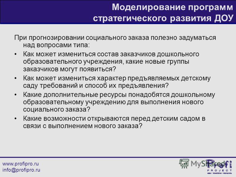 www.profipro.ru info@profipro.ru Моделирование программ стратегического развития ДОУ При прогнозировании социального заказа полезно задуматься над вопросами типа: Как может измениться состав заказчиков дошкольного образовательного учреждения, какие н