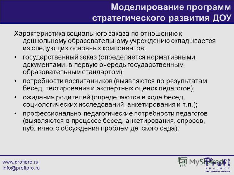 www.profipro.ru info@profipro.ru Моделирование программ стратегического развития ДОУ Характеристика социального заказа по отношению к дошкольному образовательному учреждению складывается из следующих основных компонентов: государственный заказ (опред