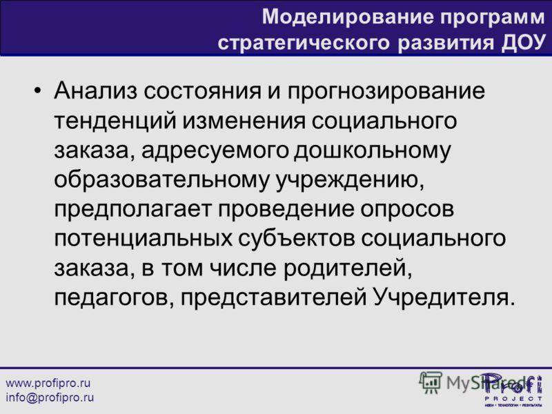 www.profipro.ru info@profipro.ru Моделирование программ стратегического развития ДОУ Анализ состояния и прогнозирование тенденций изменения социального заказа, адресуемого дошкольному образовательному учреждению, предполагает проведение опросов потен
