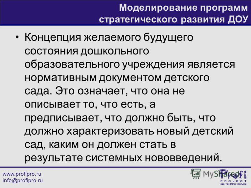 www.profipro.ru info@profipro.ru Моделирование программ стратегического развития ДОУ Концепция желаемого будущего состояния дошкольного образовательного учреждения является нормативным документом детского сада. Это означает, что она не описывает то,
