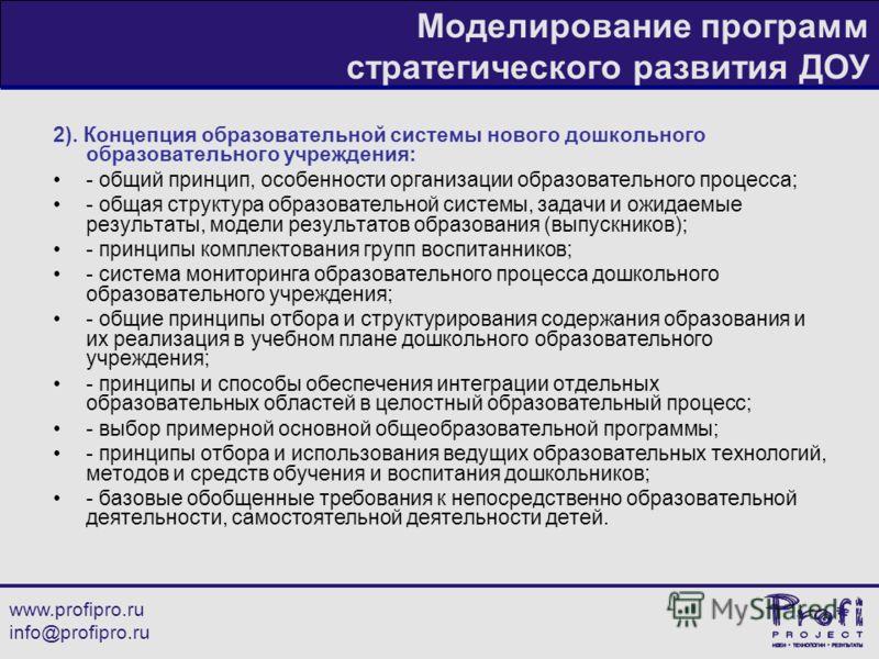 www.profipro.ru info@profipro.ru Моделирование программ стратегического развития ДОУ 2). Концепция образовательной системы нового дошкольного образовательного учреждения: - общий принцип, особенности организации образовательного процесса; - общая стр