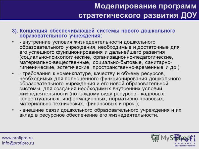 www.profipro.ru info@profipro.ru Моделирование программ стратегического развития ДОУ 3). Концепция обеспечивающей системы нового дошкольного образовательного учреждения: - внутренние условия жизнедеятельности дошкольного образовательного учреждения,