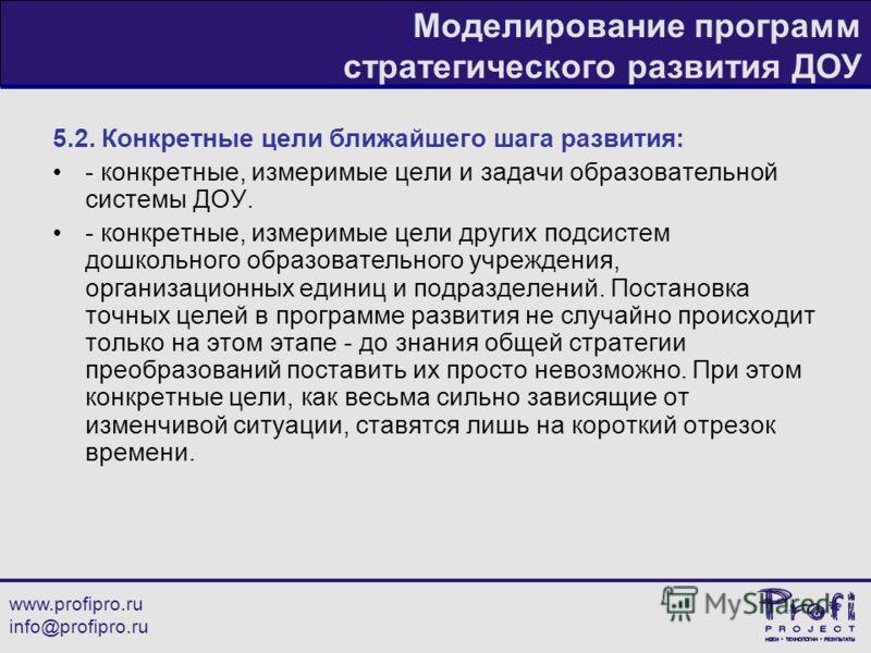 www.profipro.ru info@profipro.ru Моделирование программ стратегического развития ДОУ 5.2. Конкретные цели ближайшего шага развития: - конкретные, измеримые цели и задачи образовательной системы ДОУ. - конкретные, измеримые цели других подсистем дошко