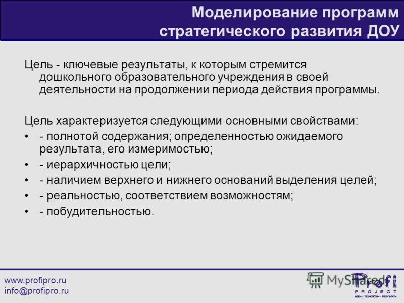 www.profipro.ru info@profipro.ru Моделирование программ стратегического развития ДОУ Цель - ключевые результаты, к которым стремится дошкольного образовательного учреждения в своей деятельности на продолжении периода действия программы. Цель характер