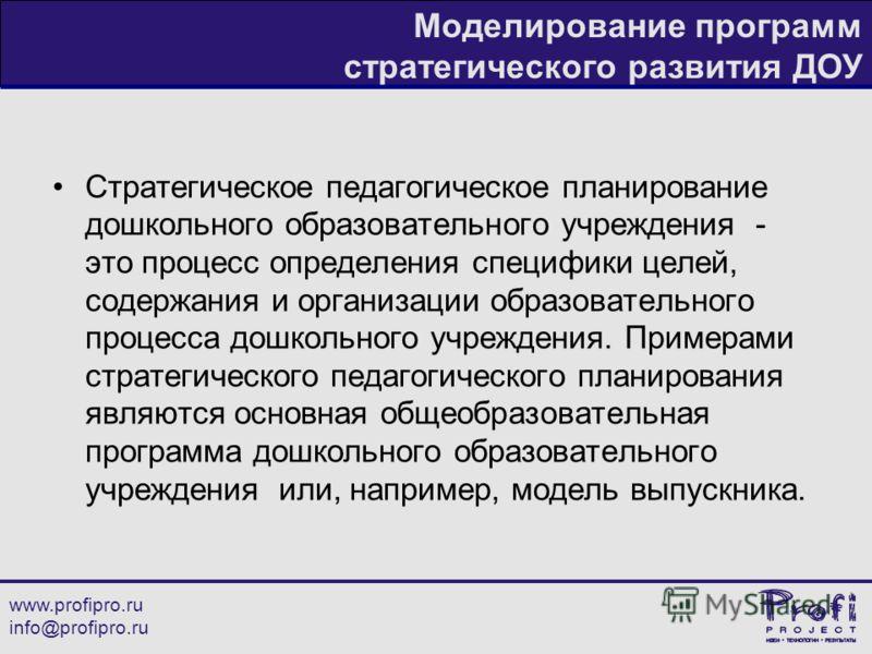 www.profipro.ru info@profipro.ru Моделирование программ стратегического развития ДОУ Стратегическое педагогическое планирование дошкольного образовательного учреждения - это процесс определения специфики целей, содержания и организации образовательно