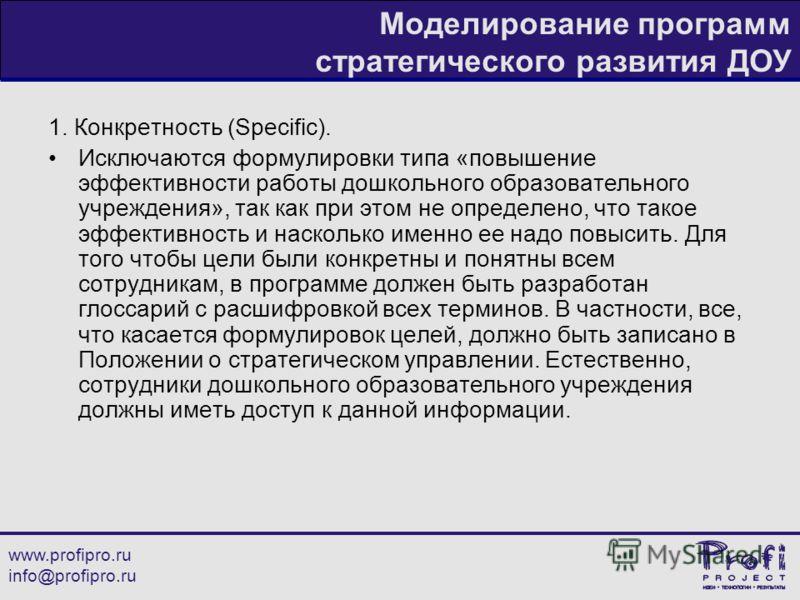 www.profipro.ru info@profipro.ru Моделирование программ стратегического развития ДОУ 1. Конкретность (Specific). Исключаются формулировки типа «повышение эффективности работы дошкольного образовательного учреждения», так как при этом не определено, ч