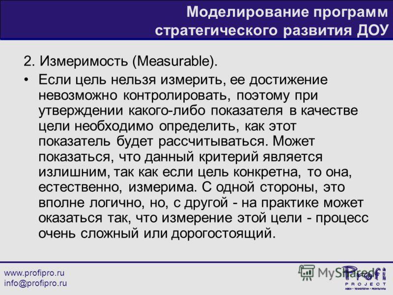 www.profipro.ru info@profipro.ru Моделирование программ стратегического развития ДОУ 2. Измеримость (Measurable). Если цель нельзя измерить, ее достижение невозможно контролировать, поэтому при утверждении какого-либо показателя в качестве цели необх