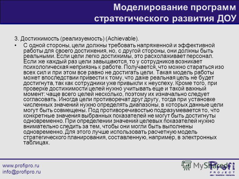 www.profipro.ru info@profipro.ru Моделирование программ стратегического развития ДОУ 3. Достижимость (реализуемость) (Achievable). С одной стороны, цели должны требовать напряженной и эффективной работы для своего достижения, но, с другой стороны, он