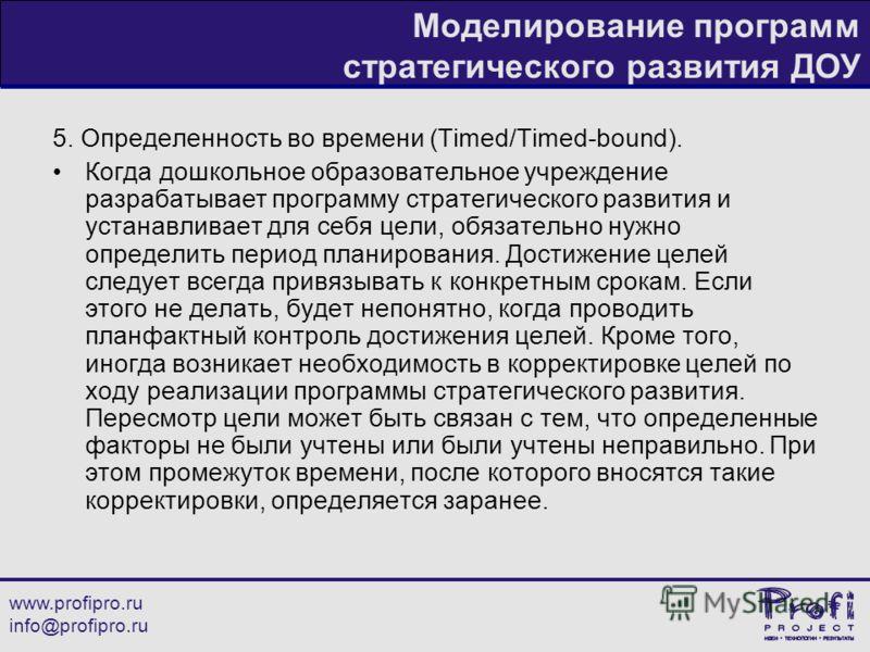 www.profipro.ru info@profipro.ru Моделирование программ стратегического развития ДОУ 5. Определенность во времени (Timed/Timed-bound). Когда дошкольное образовательное учреждение разрабатывает программу стратегического развития и устанавливает для се