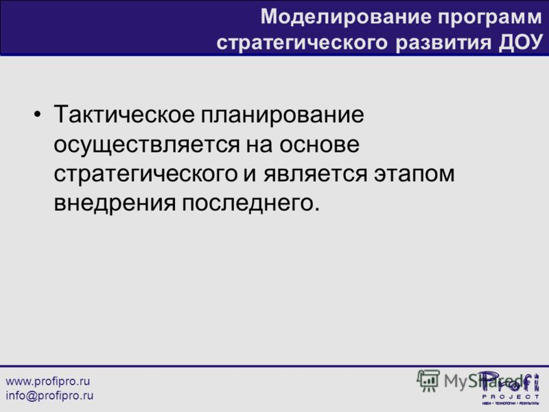 www.profipro.ru info@profipro.ru Моделирование программ стратегического развития ДОУ Тактическое планирование осуществляется на основе стратегического и является этапом внедрения последнего.
