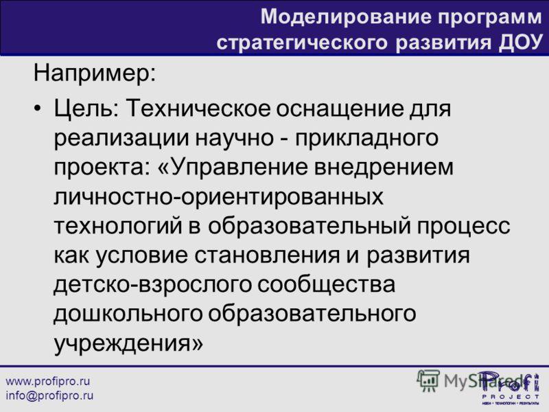 www.profipro.ru info@profipro.ru Моделирование программ стратегического развития ДОУ Например: Цель: Техническое оснащение для реализации научно - прикладного проекта: «Управление внедрением личностно-ориентированных технологий в образовательный проц