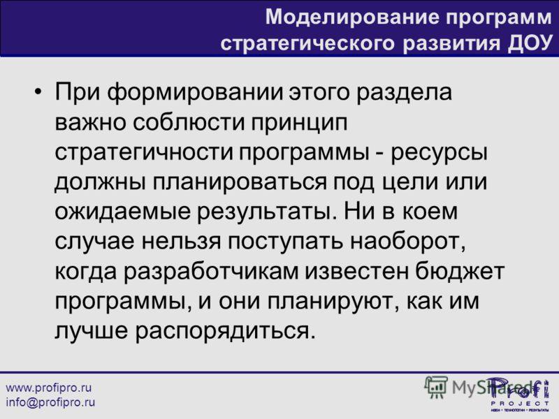 www.profipro.ru info@profipro.ru Моделирование программ стратегического развития ДОУ При формировании этого раздела важно соблюсти принцип стратегичности программы - ресурсы должны планироваться под цели или ожидаемые результаты. Ни в коем случае нел