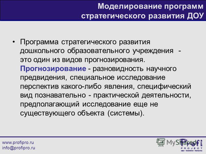 www.profipro.ru info@profipro.ru Моделирование программ стратегического развития ДОУ Программа стратегического развития дошкольного образовательного учреждения - это один из видов прогнозирования. Прогнозирование - разновидность научного предвидения,