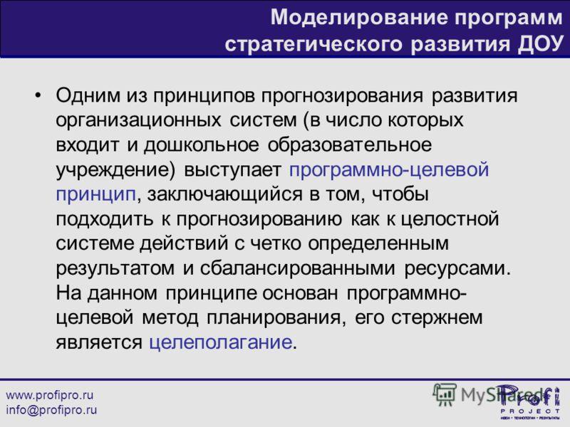 www.profipro.ru info@profipro.ru Моделирование программ стратегического развития ДОУ Одним из принципов прогнозирования развития организационных систем (в число которых входит и дошкольное образовательное учреждение) выступает программно-целевой прин