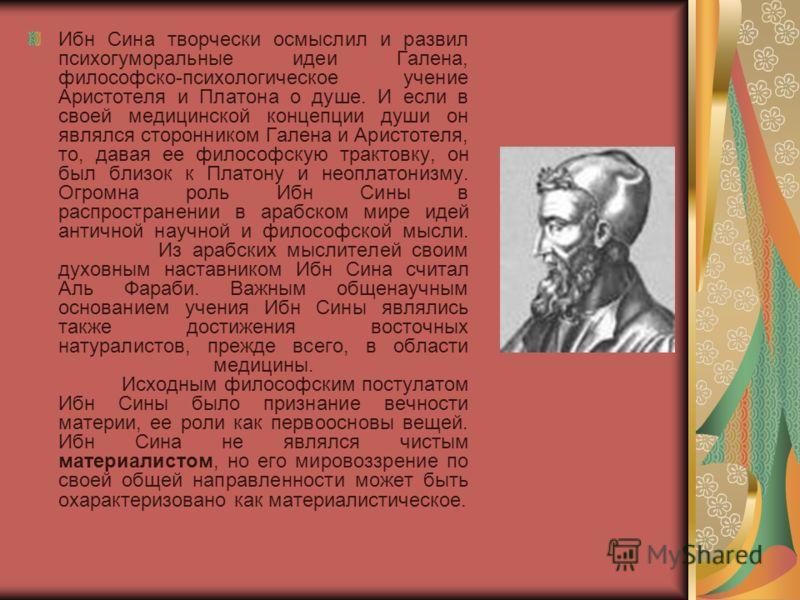 Ибн Сина творчески осмыслил и развил психогуморальные идеи Галена, философско-психологическое учение Аристотеля и Платона о душе. И если в своей медицинской концепции души он являлся сторонником Галена и Аристотеля, то, давая ее философскую трактовку