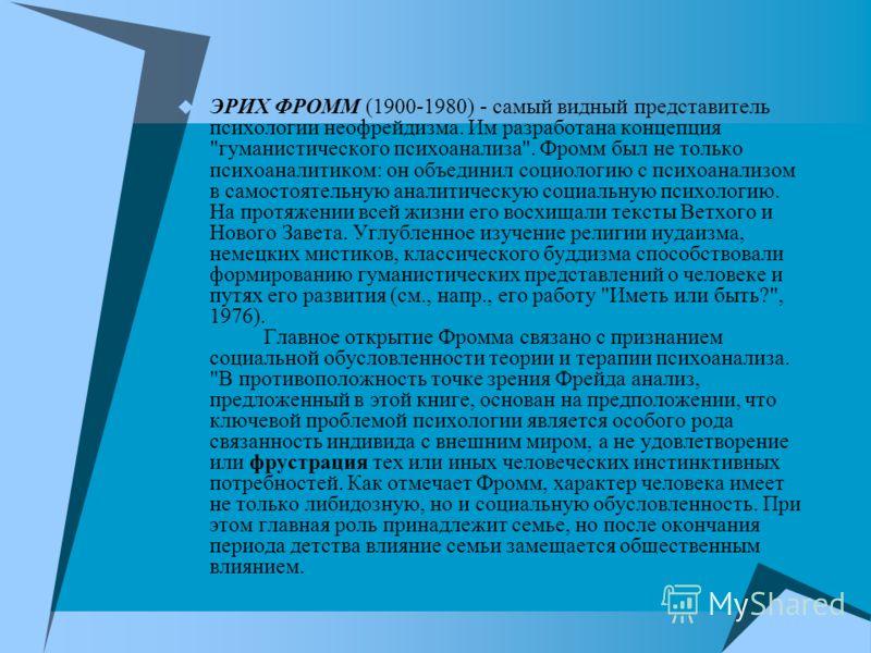 ЭРИХ ФРОММ (1900-1980) - самый видный представитель психологии неофрейдизма. Им разработана концепция