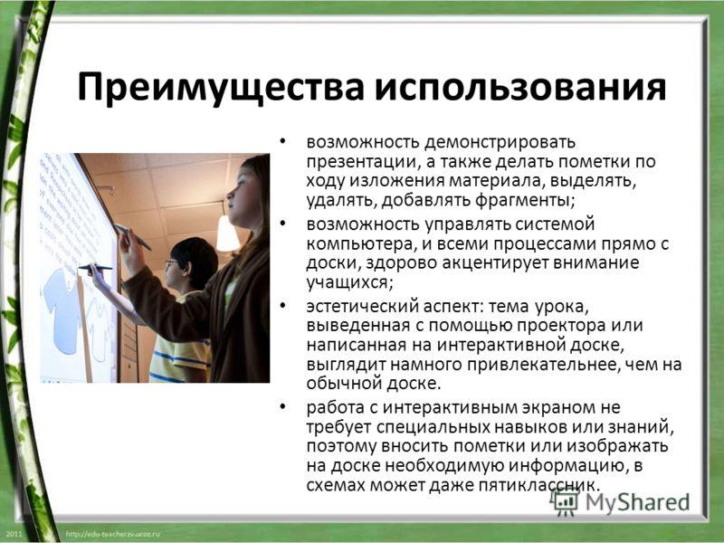возможность демонстрировать презентации, а также делать пометки по ходу изложения материала, выделять, удалять, добавлять фрагменты; возможность управлять системой компьютера, и всеми процессами прямо с доски, здорово акцентирует внимание учащихся; э