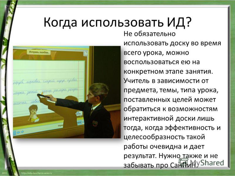 Когда использовать ИД? Не обязательно использовать доску во время всего урока, можно воспользоваться ею на конкретном этапе занятия. Учитель в зависимости от предмета, темы, типа урока, поставленных целей может обратиться к возможностям интерактивной