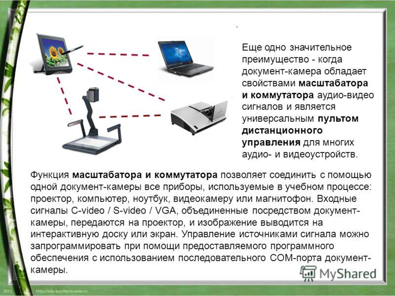Функция масштабатора и коммутатора позволяет соединить с помощью одной документ-камеры все приборы, используемые в учебном процессе: проектор, компьютер, ноутбук, видеокамеру или магнитофон. Входные сигналы C-video / S-video / VGA, объединенные посре