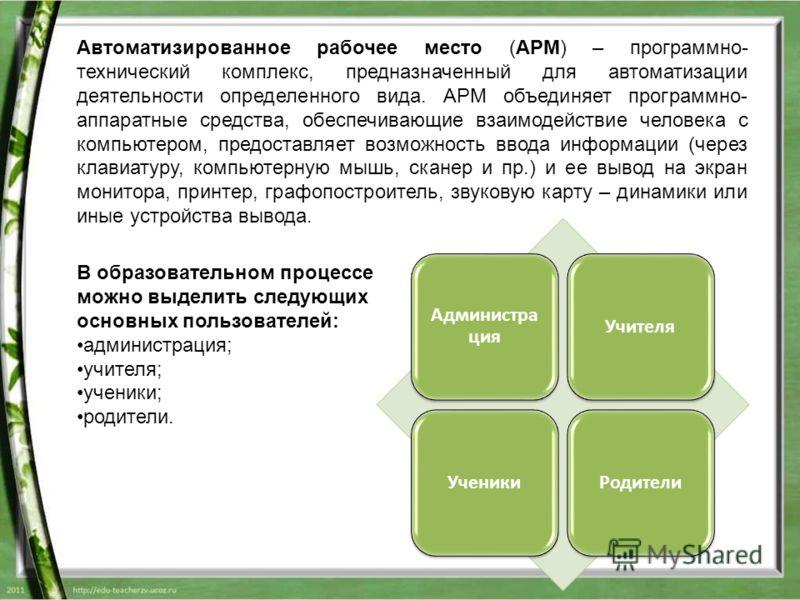 Автоматизированное рабочее место (АРМ) – программно- технический комплекс, предназначенный для автоматизации деятельности определенного вида. АРМ объединяет программно- аппаратные средства, обеспечивающие взаимодействие человека с компьютером, предос