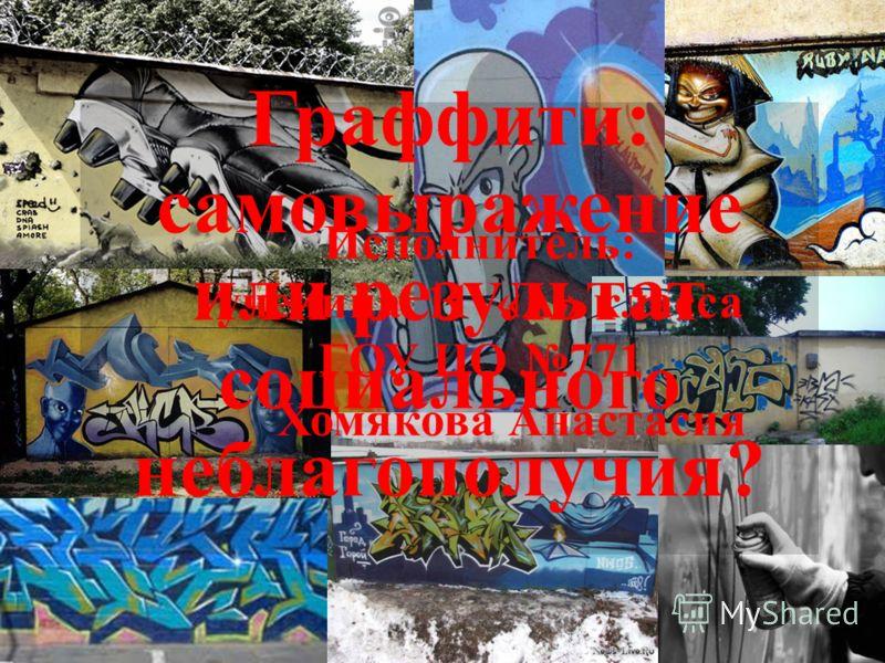 Граффити: самовыражение или результат социального неблагополучия? Исполнитель: ученица 11 «А» класса ГОУ ЦО 771 Хомякова Анастасия