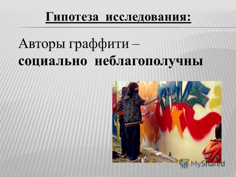 Гипотеза исследования: Авторы граффити – социально неблагополучны