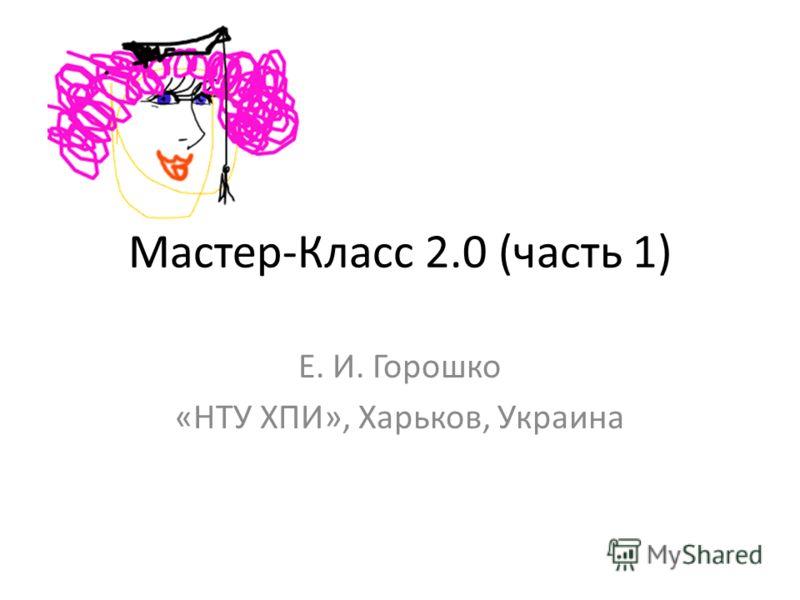 Мастер-Класс 2.0 (часть 1) Е. И. Горошко «НТУ ХПИ», Харьков, Украина