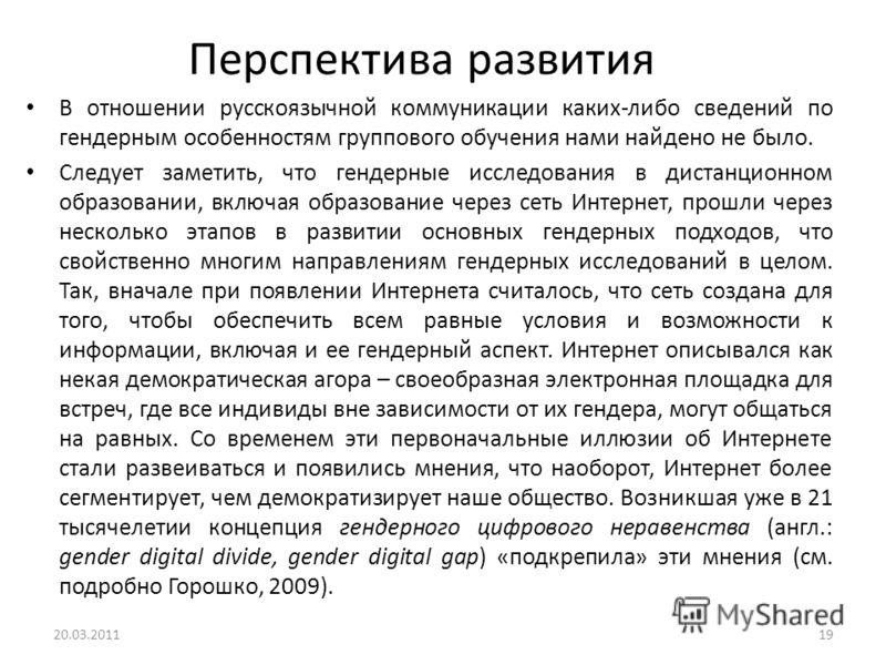 Перспектива развития В отношении русскоязычной коммуникации каких-либо сведений по гендерным особенностям группового обучения нами найдено не было. Следует заметить, что гендерные исследования в дистанционном образовании, включая образование через се