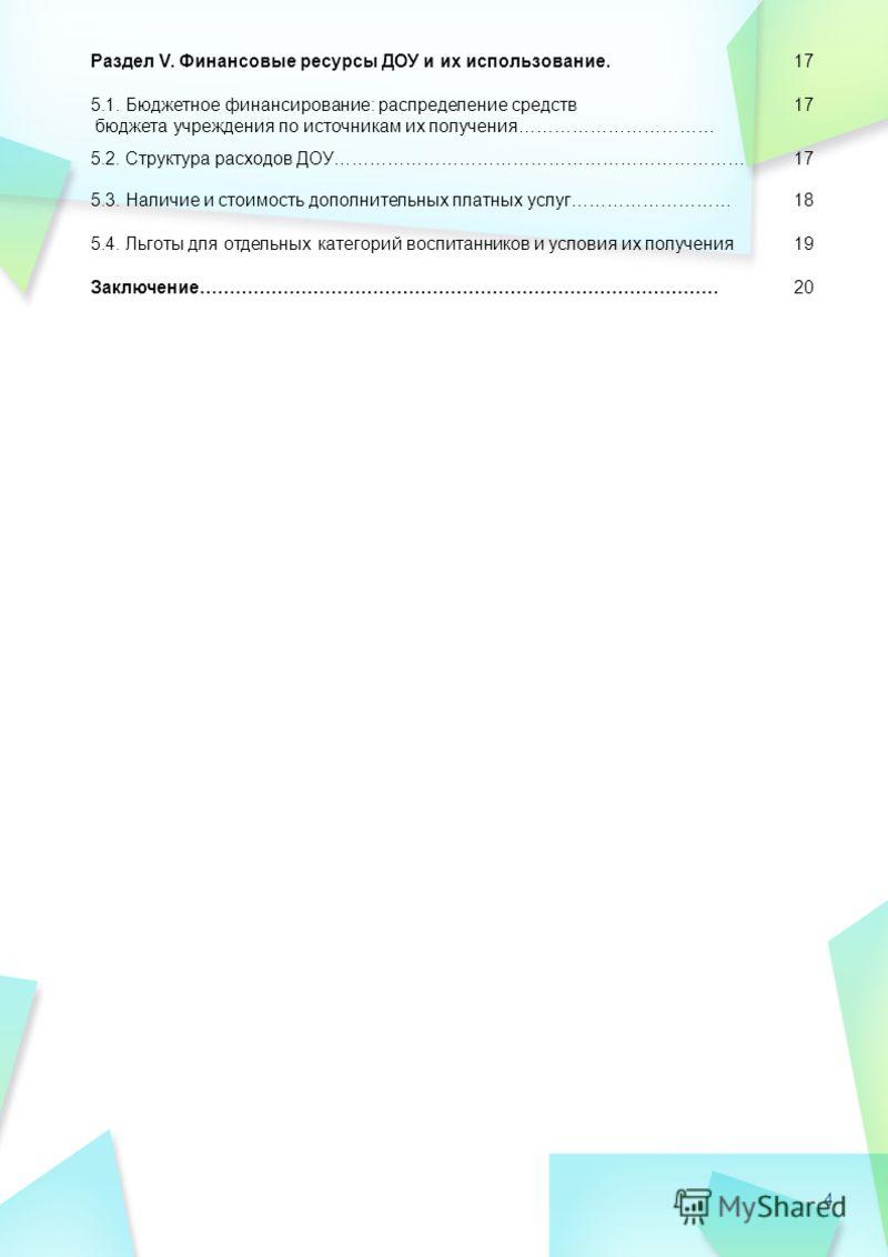 4 Раздел V. Финансовые ресурсы ДОУ и их использование.17 5.1. Бюджетное финансирование: распределение средств бюджета учреждения по источникам их получения…………………………… 17 5.2. Структура расходов ДОУ……………………………………………………………17 5.3. Наличие и стоимость до
