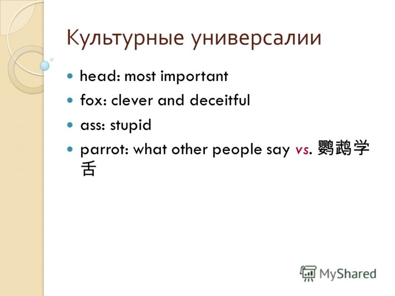 Культурные универсалии head: most important fox: clever and deceitful ass: stupid parrot: what other people say vs.