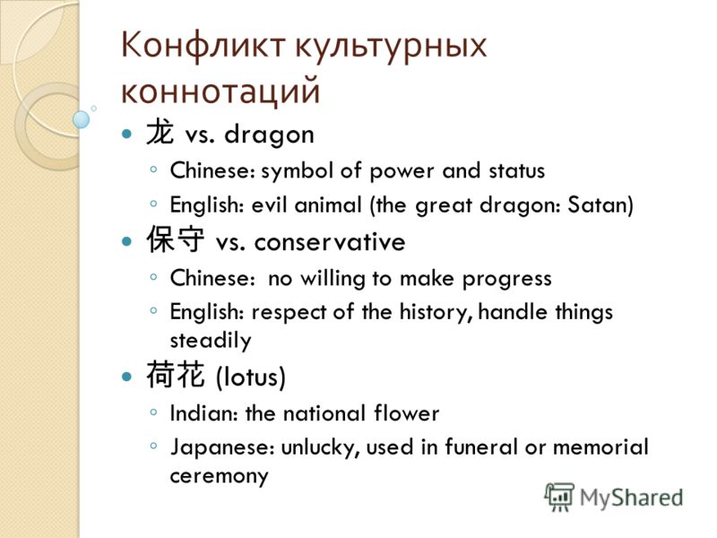 Конфликт культурных коннотаций vs. dragon Chinese: symbol of power and status English: evil animal (the great dragon: Satan) vs. conservative Chinese: no willing to make progress English: respect of the history, handle things steadily (lotus) Indian: