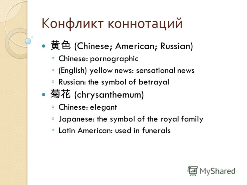 Конфликт коннотаций (Chinese; American; Russian) Chinese: pornographic (English) yellow news: sensational news Russian: the symbol of betrayal (chrysanthemum) Chinese: elegant Japanese: the symbol of the royal family Latin American: used in funerals