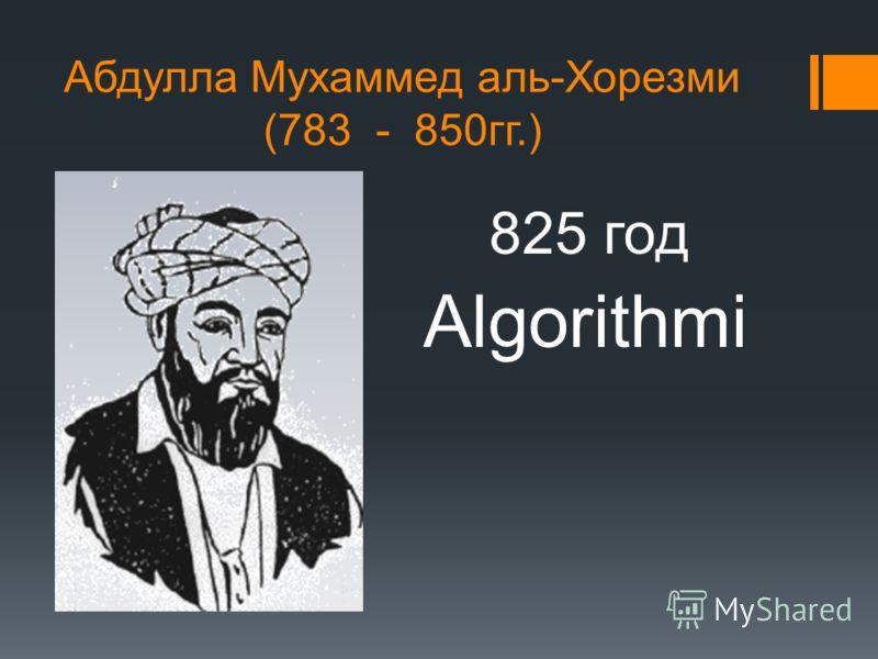 Абдулла Мухаммед аль-Хорезми (783 - 850гг.) Algorithmi 825 год