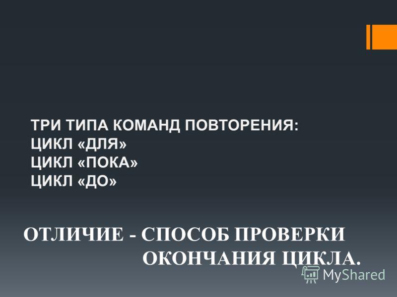 ТРИ ТИПА КОМАНД ПОВТОРЕНИЯ: ЦИКЛ «ДЛЯ» ЦИКЛ «ПОКА» ЦИКЛ «ДО» ОТЛИЧИЕ - СПОСОБ ПРОВЕРКИ ОКОНЧАНИЯ ЦИКЛА.