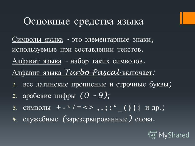 Основные средства языка Символы языка - это элементарные знаки, используемые при составлении текстов. Алфавит языка - набор таких символов. Алфавит языка Turbo Pascal включает : 1. все латинские прописные и строчные буквы ; 2. арабские цифры (0 – 9);