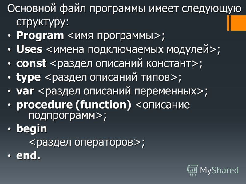 Основной файл программы имеет следующую структуру: Program ; Program ; Uses ; Uses ; const ; const ; type ; type ; var ; var ; procedure (function) ; procedure (function) ; begin begin ; ; end. end.
