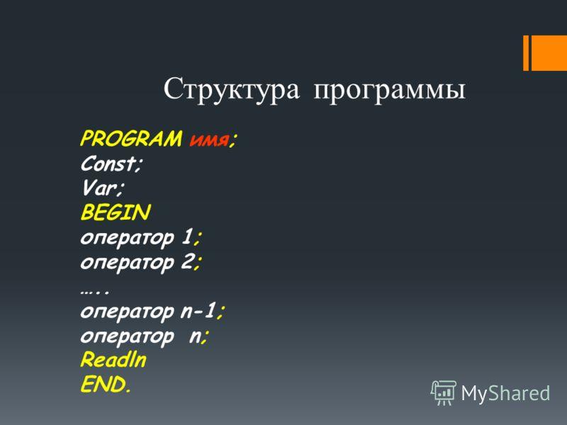 Структура программы PROGRAM имя; Const; Var; BEGIN оператор 1; оператор 2; ….. оператор n-1; оператор n; Readln END.
