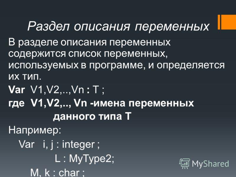 Раздел описания переменных В разделе описания переменных содержится список переменных, используемых в программе, и определяется их тип. Var V1,V2,..,Vn : T ; где V1,V2,.., Vn -имена переменных данного типа Т Например: Var i, j : integer ; L : MyType2